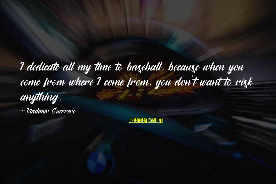 Vladimir Guerrero Sayings By Vladimir Guerrero: I dedicate all my time to baseball, because when you come from where I come