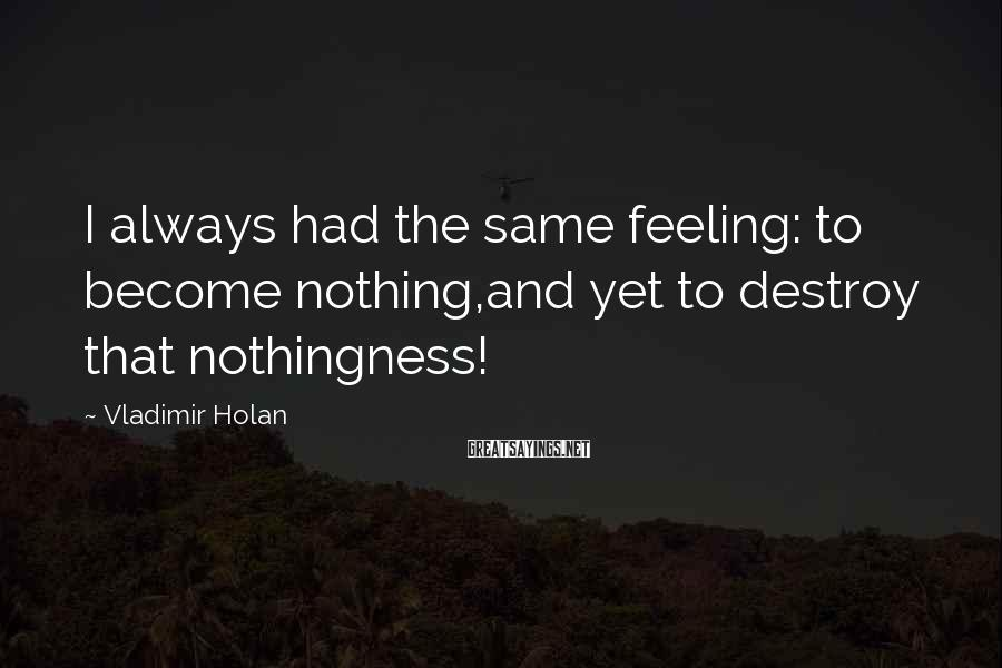 Vladimir Holan Sayings: I always had the same feeling: to become nothing,and yet to destroy that nothingness!