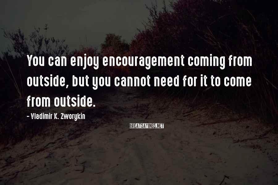Vladimir K. Zworykin Sayings: You can enjoy encouragement coming from outside, but you cannot need for it to come