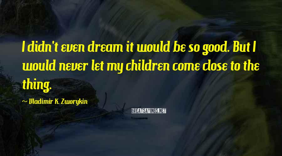 Vladimir K. Zworykin Sayings: I didn't even dream it would be so good. But I would never let my