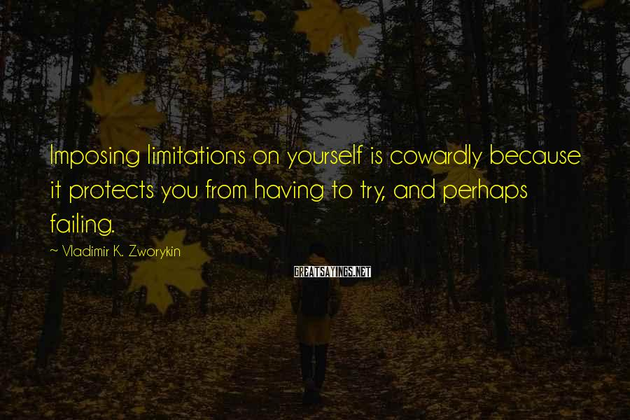 Vladimir K. Zworykin Sayings: Imposing limitations on yourself is cowardly because it protects you from having to try, and