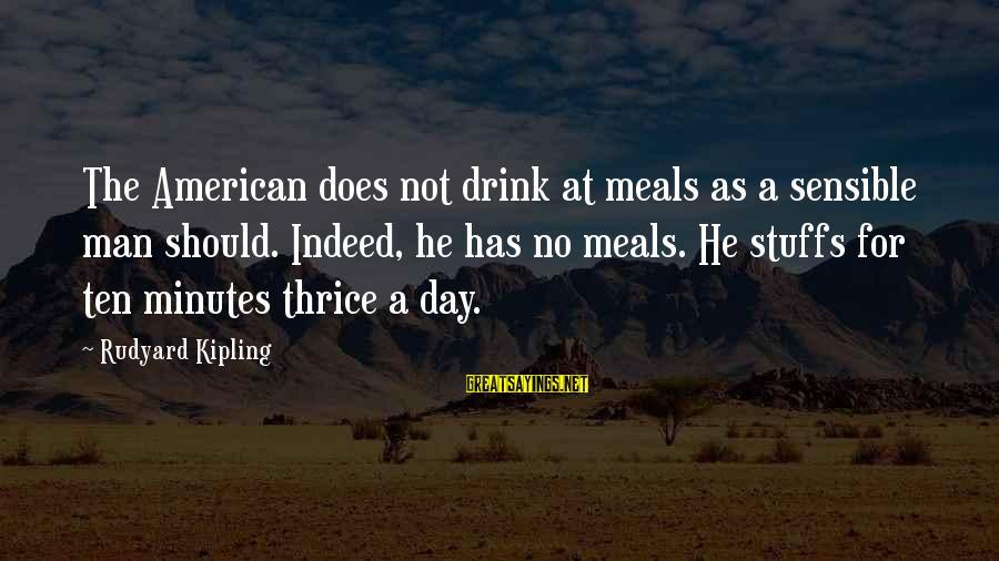Vladimir Of Kiev Sayings By Rudyard Kipling: The American does not drink at meals as a sensible man should. Indeed, he has