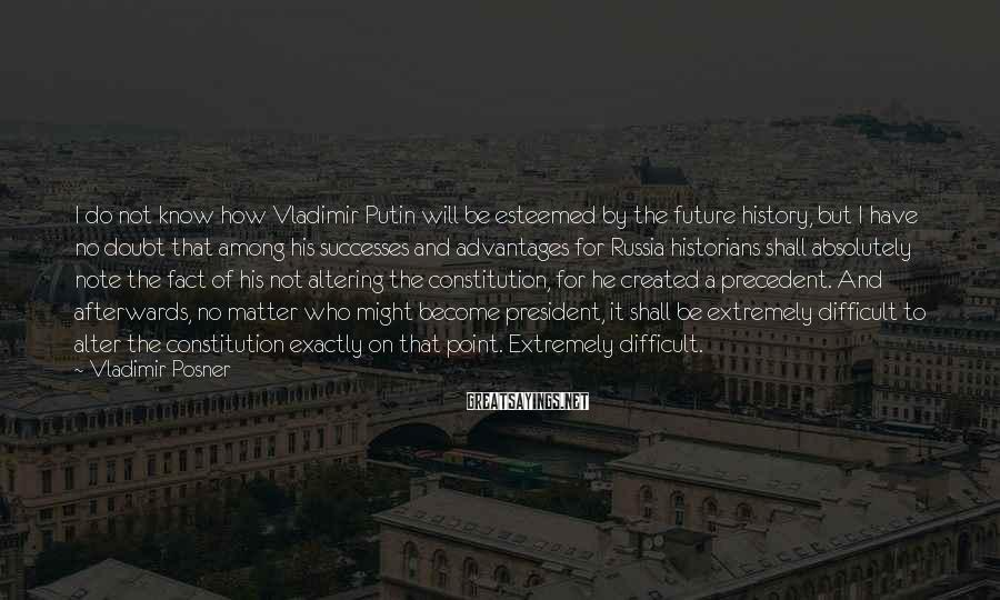 Vladimir Posner Sayings: I do not know how Vladimir Putin will be esteemed by the future history, but