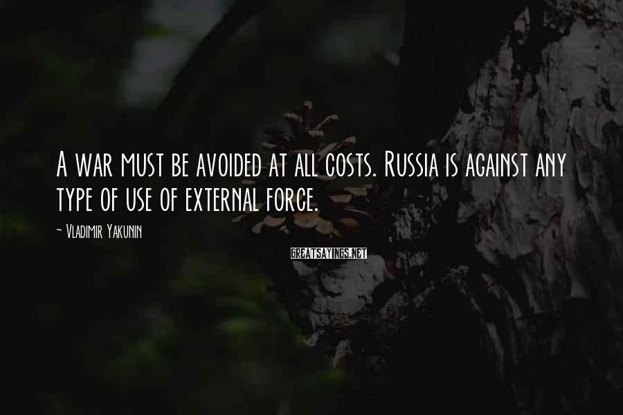 Vladimir Yakunin Sayings: A war must be avoided at all costs. Russia is against any type of use