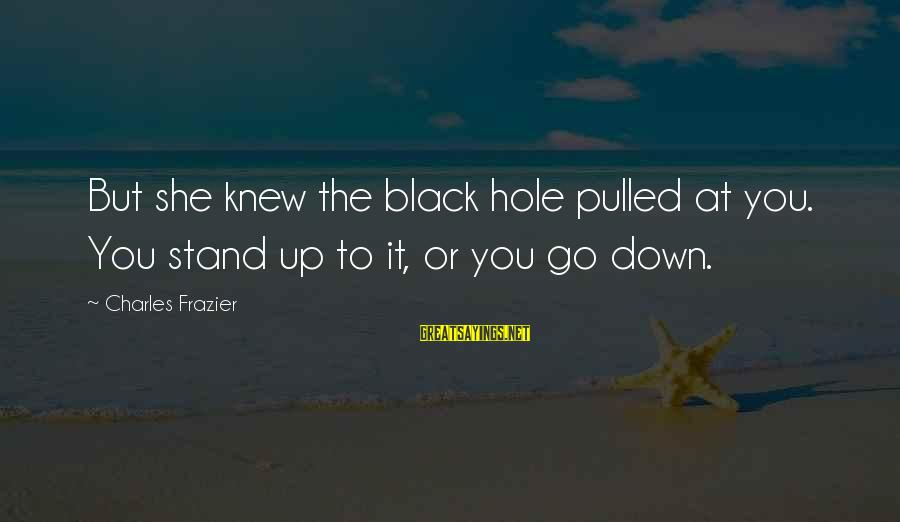 Vogue Uk Sayings By Charles Frazier: But she knew the black hole pulled at you. You stand up to it, or