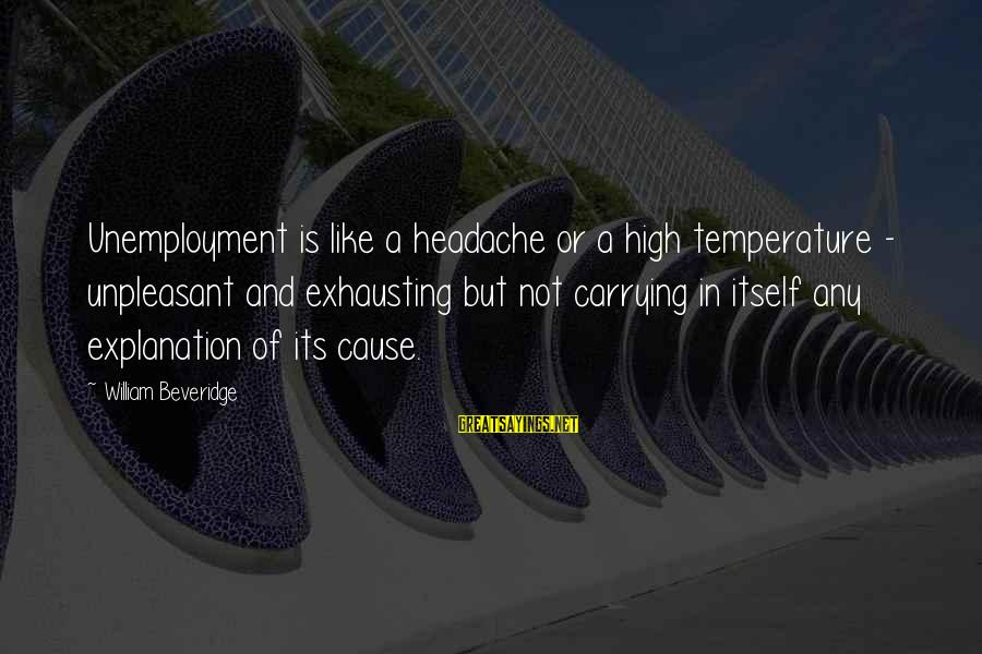 Vogue Uk Sayings By William Beveridge: Unemployment is like a headache or a high temperature - unpleasant and exhausting but not