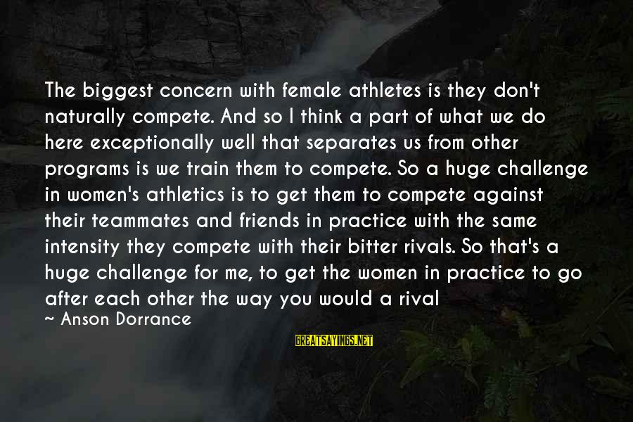 Volleyball Sayings By Anson Dorrance: The biggest concern with female athletes is they don't naturally compete. And so I think