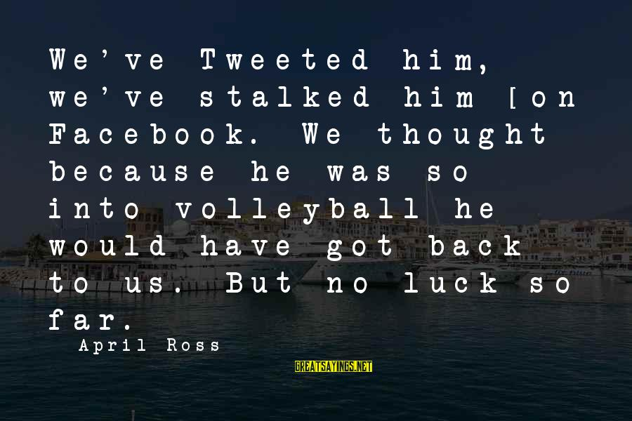 Volleyball Sayings By April Ross: We've Tweeted him, we've stalked him [on] Facebook. We thought because he was so into