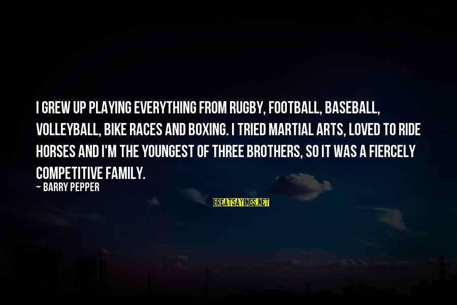 Volleyball Sayings By Barry Pepper: I grew up playing everything from rugby, football, baseball, volleyball, bike races and boxing. I