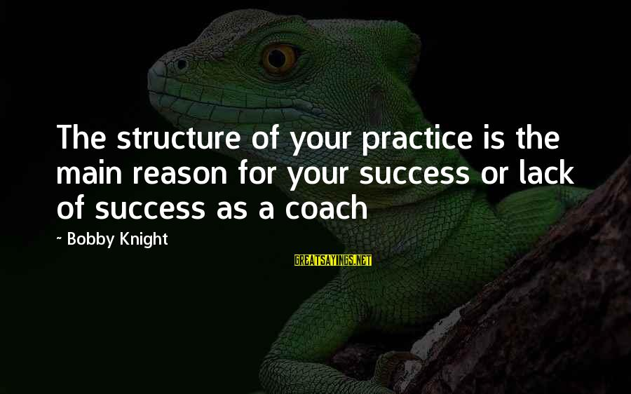 Volleyball Sayings By Bobby Knight: The structure of your practice is the main reason for your success or lack of
