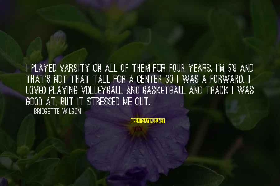 Volleyball Sayings By Bridgette Wilson: I played varsity on all of them for four years. I'm 5'9 and that's not