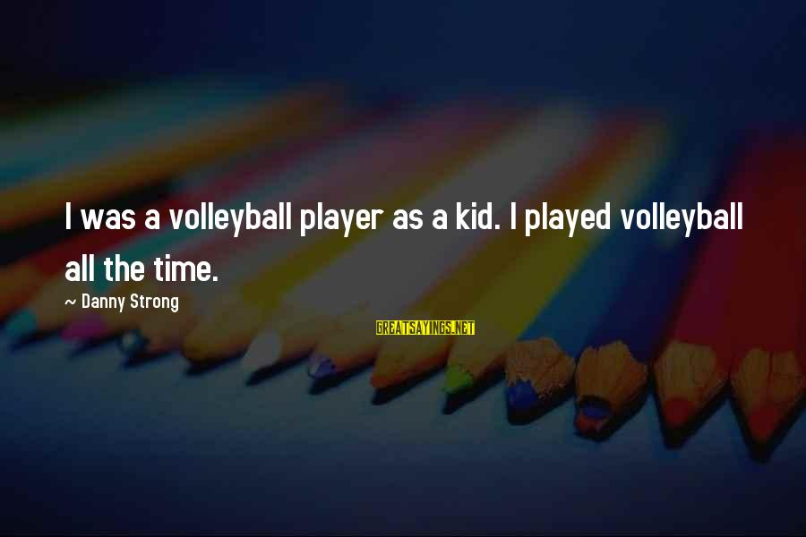 Volleyball Sayings By Danny Strong: I was a volleyball player as a kid. I played volleyball all the time.