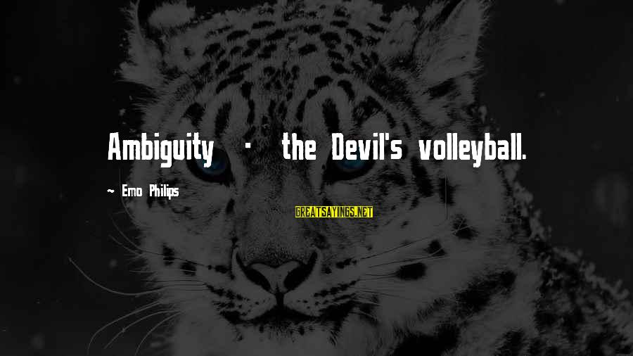 Volleyball Sayings By Emo Philips: Ambiguity - the Devil's volleyball.