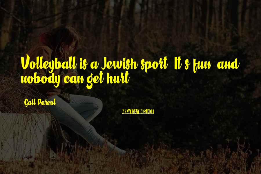 Volleyball Sayings By Gail Parent: Volleyball is a Jewish sport. It's fun, and nobody can get hurt.
