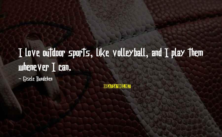Volleyball Sayings By Gisele Bundchen: I love outdoor sports, like volleyball, and I play them whenever I can.