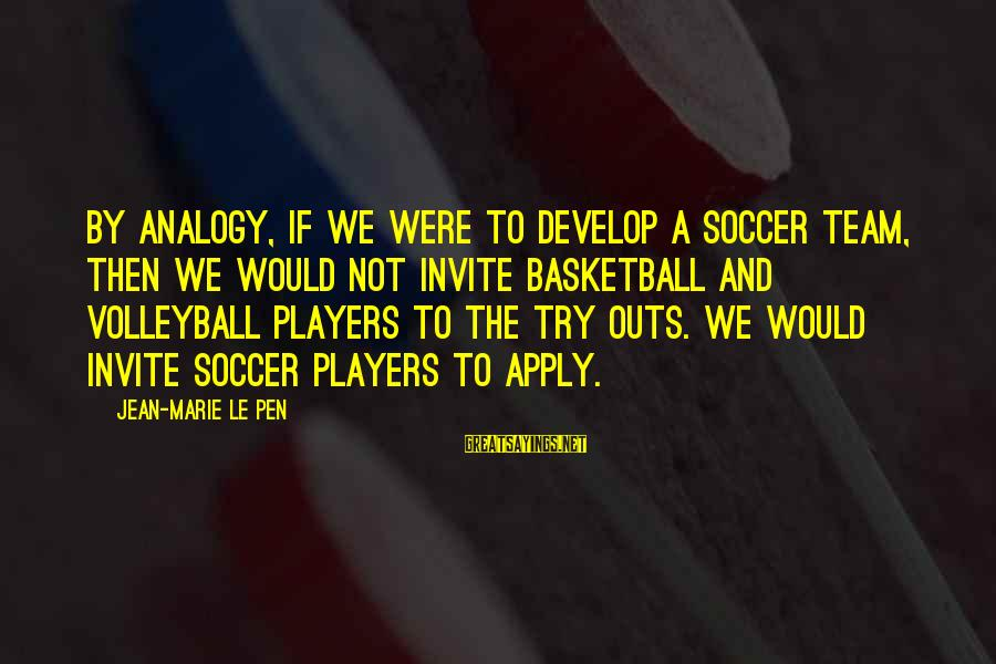 Volleyball Sayings By Jean-Marie Le Pen: By analogy, if we were to develop a soccer team, then we would not invite