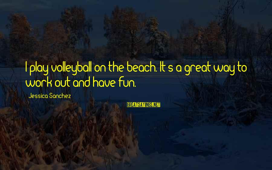 Volleyball Sayings By Jessica Sanchez: I play volleyball on the beach. It's a great way to work out and have