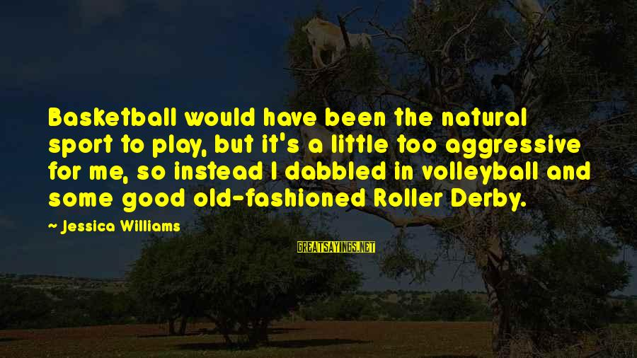 Volleyball Sayings By Jessica Williams: Basketball would have been the natural sport to play, but it's a little too aggressive