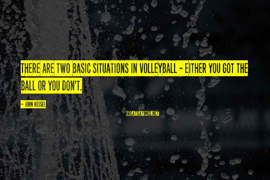 Volleyball Sayings By John Kessel: There are two basic situations in volleyball - either you got the ball or you