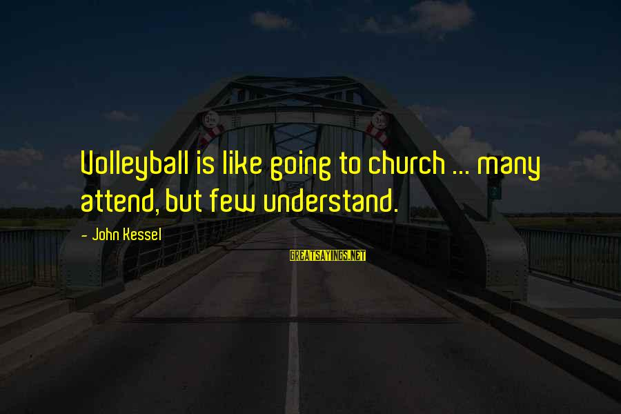Volleyball Sayings By John Kessel: Volleyball is like going to church ... many attend, but few understand.