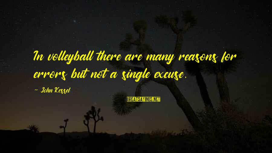 Volleyball Sayings By John Kessel: In volleyball there are many reasons for errors but not a single excuse.
