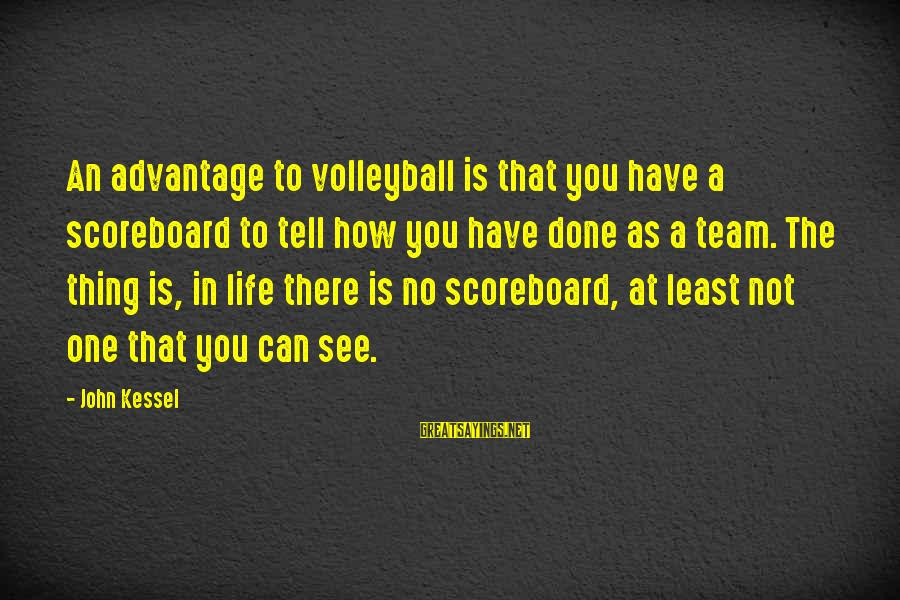 Volleyball Sayings By John Kessel: An advantage to volleyball is that you have a scoreboard to tell how you have