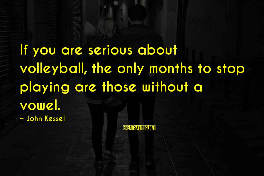 Volleyball Sayings By John Kessel: If you are serious about volleyball, the only months to stop playing are those without