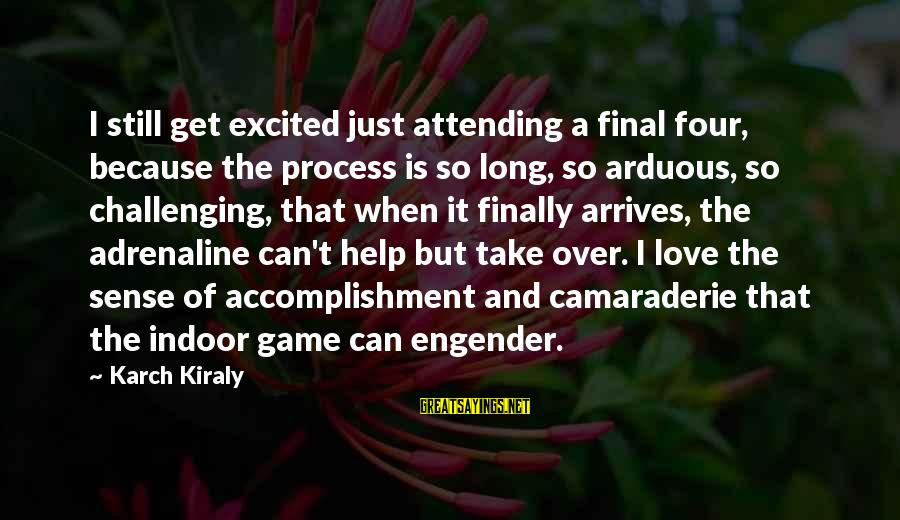 Volleyball Sayings By Karch Kiraly: I still get excited just attending a final four, because the process is so long,