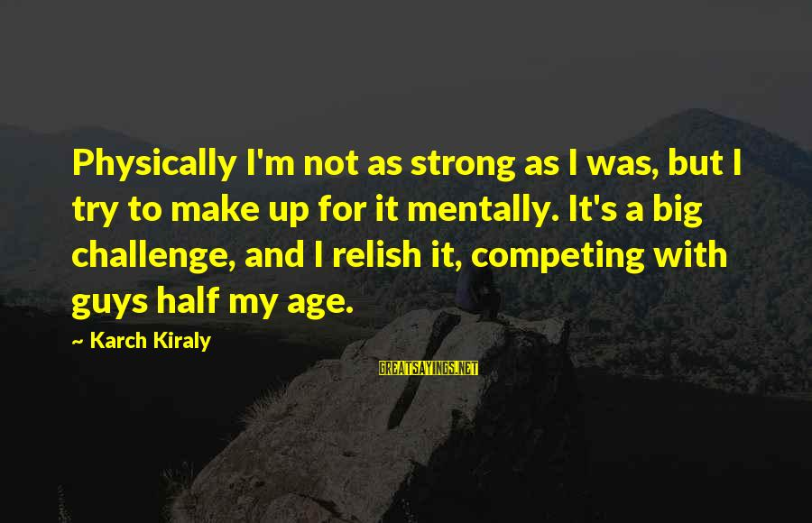 Volleyball Sayings By Karch Kiraly: Physically I'm not as strong as I was, but I try to make up for