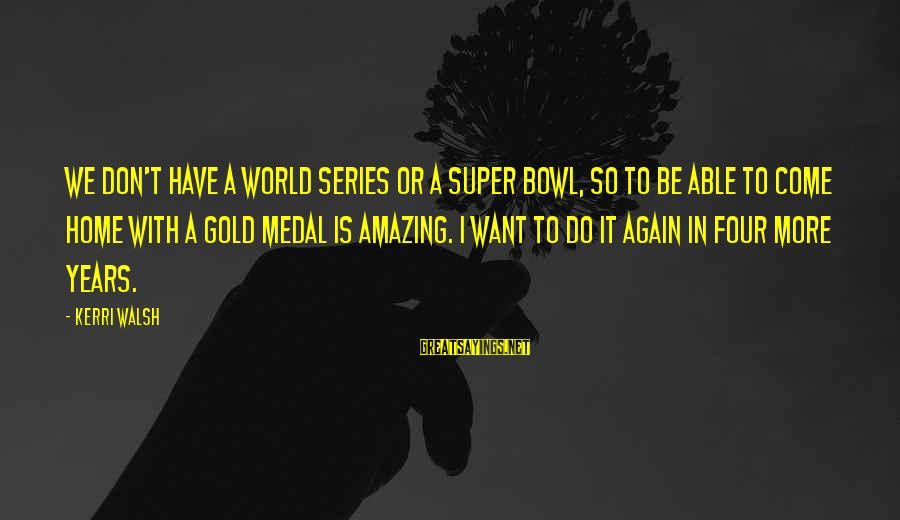 Volleyball Sayings By Kerri Walsh: We don't have a World Series or a Super Bowl, so to be able to