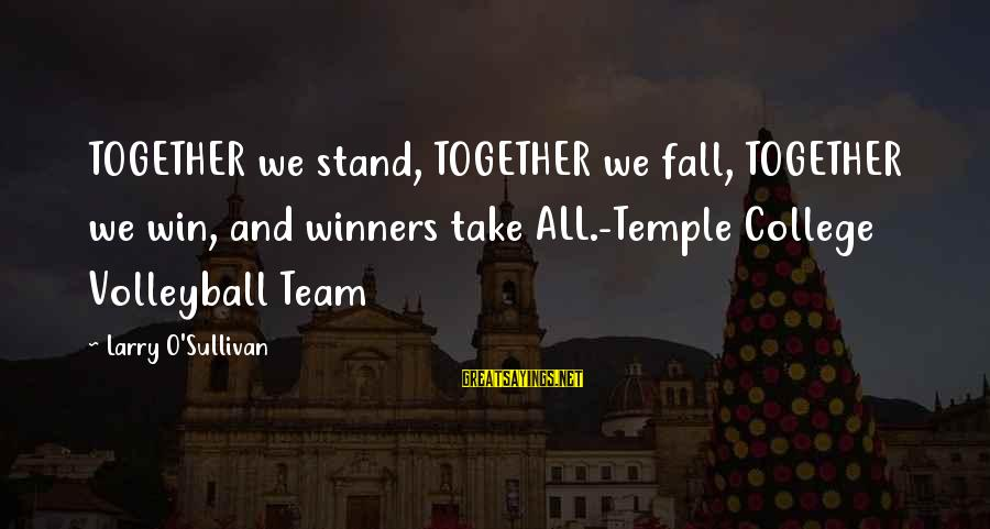 Volleyball Sayings By Larry O'Sullivan: TOGETHER we stand, TOGETHER we fall, TOGETHER we win, and winners take ALL.-Temple College Volleyball