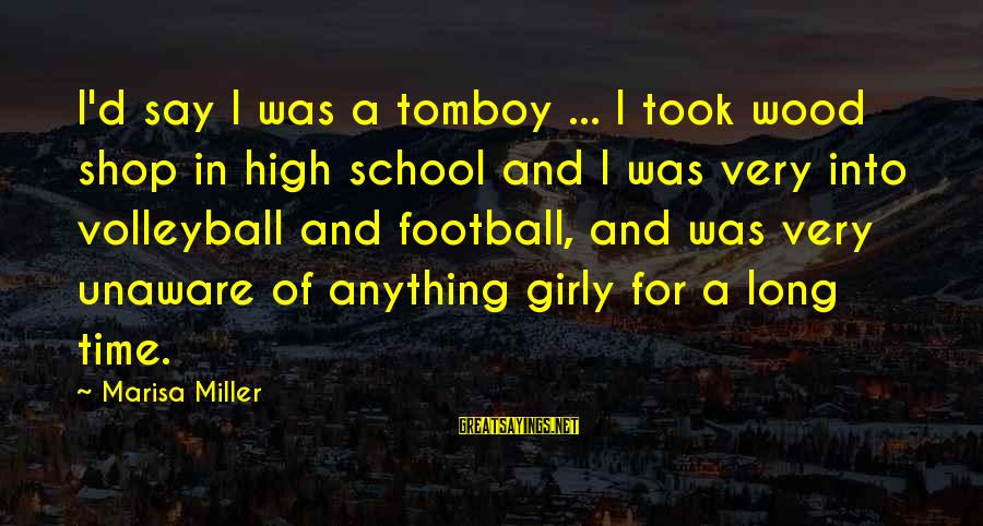 Volleyball Sayings By Marisa Miller: I'd say I was a tomboy ... I took wood shop in high school and