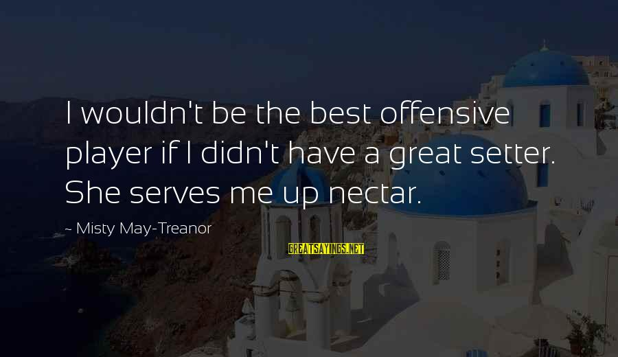 Volleyball Sayings By Misty May-Treanor: I wouldn't be the best offensive player if I didn't have a great setter. She