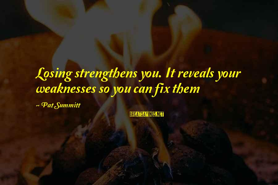 Volleyball Sayings By Pat Summitt: Losing strengthens you. It reveals your weaknesses so you can fix them