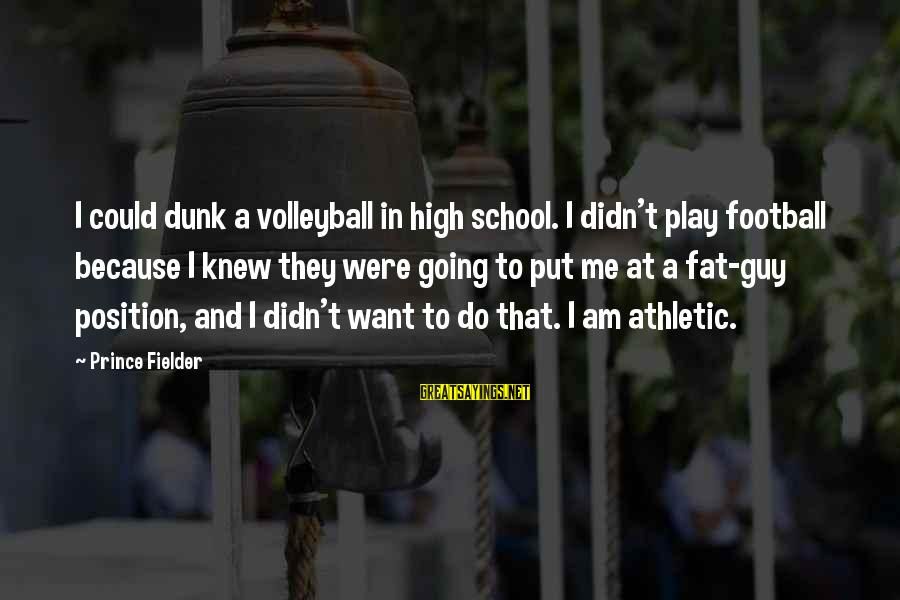 Volleyball Sayings By Prince Fielder: I could dunk a volleyball in high school. I didn't play football because I knew