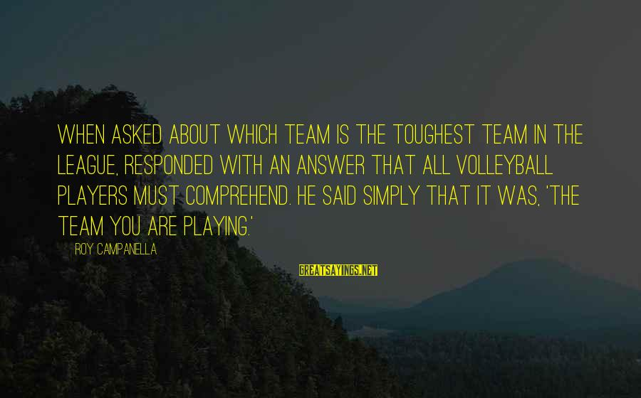 Volleyball Sayings By Roy Campanella: When asked about which team is the toughest team in the league, responded with an