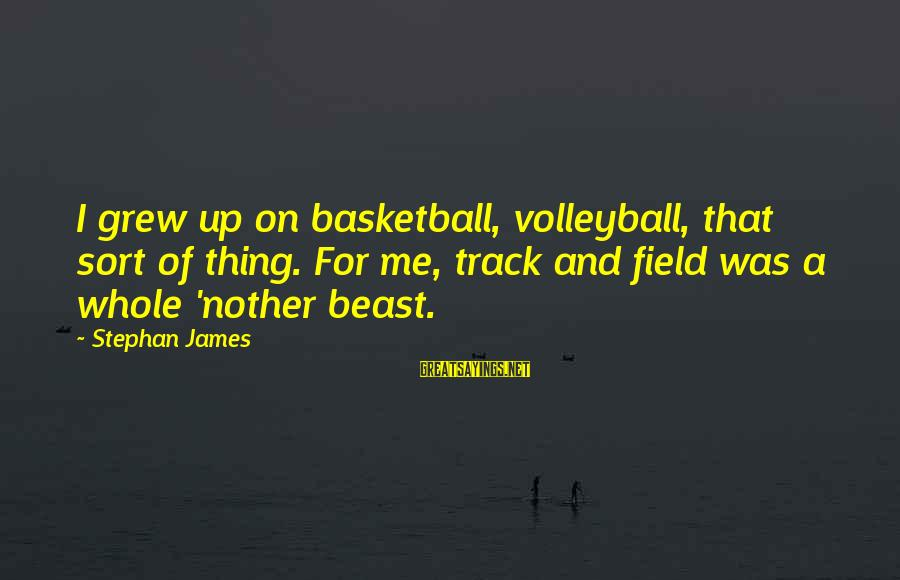 Volleyball Sayings By Stephan James: I grew up on basketball, volleyball, that sort of thing. For me, track and field