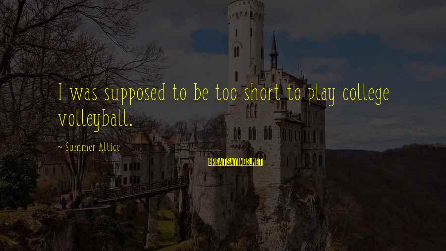 Volleyball Sayings By Summer Altice: I was supposed to be too short to play college volleyball.