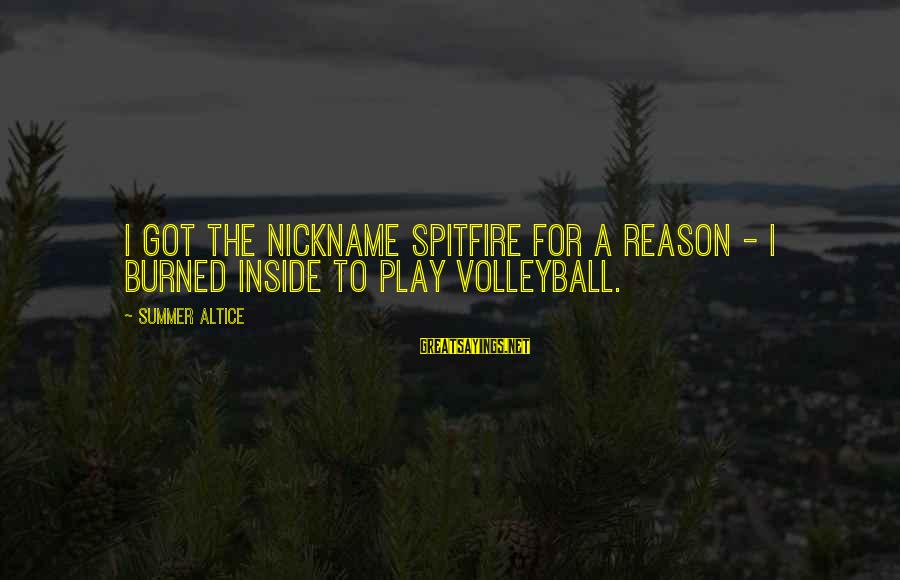 Volleyball Sayings By Summer Altice: I got the nickname Spitfire for a reason - I burned inside to play volleyball.