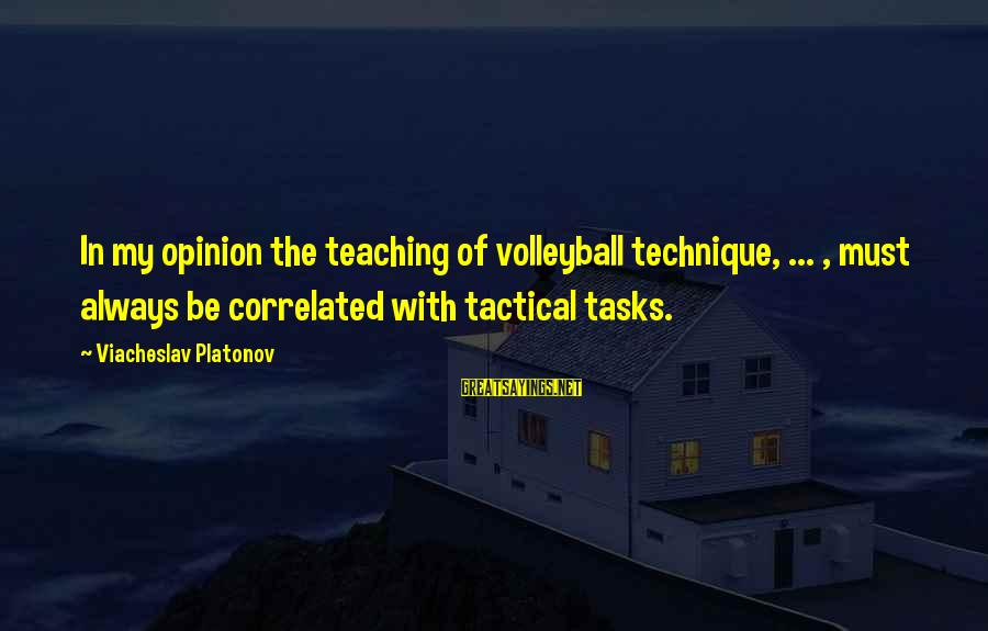 Volleyball Sayings By Viacheslav Platonov: In my opinion the teaching of volleyball technique, ... , must always be correlated with
