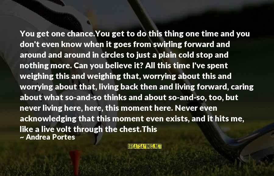 Volt Sayings By Andrea Portes: You get one chance.You get to do this thing one time and you don't even