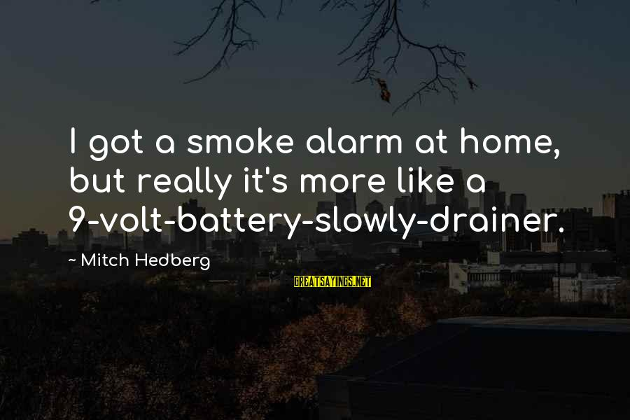 Volt Sayings By Mitch Hedberg: I got a smoke alarm at home, but really it's more like a 9-volt-battery-slowly-drainer.
