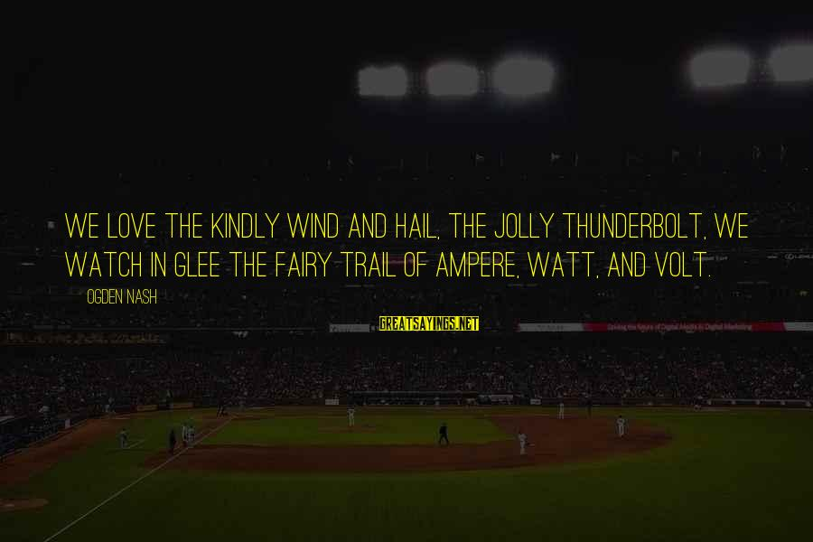 Volt Sayings By Ogden Nash: We love the kindly wind and hail, The jolly thunderbolt, We watch in glee the