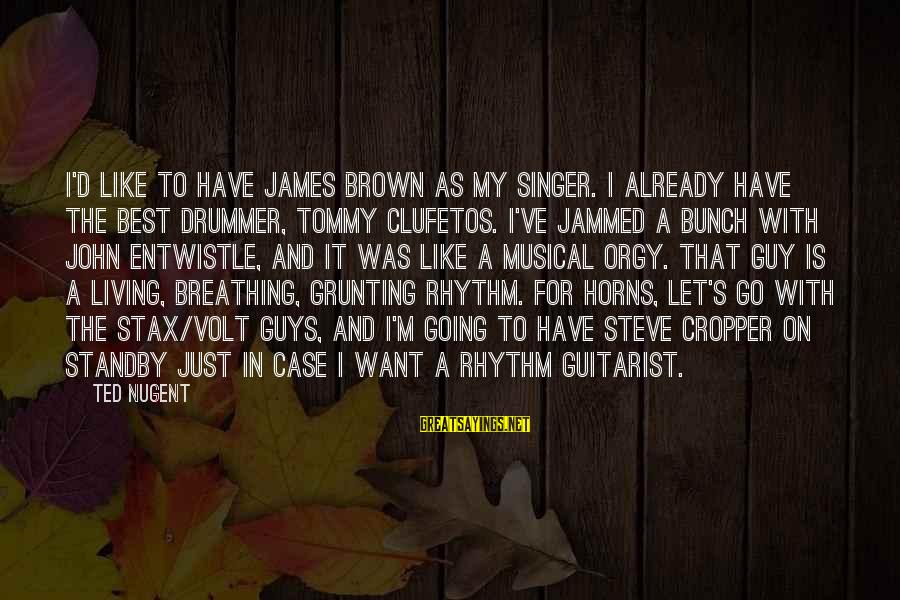 Volt Sayings By Ted Nugent: I'd like to have James Brown as my singer. I already have the best drummer,