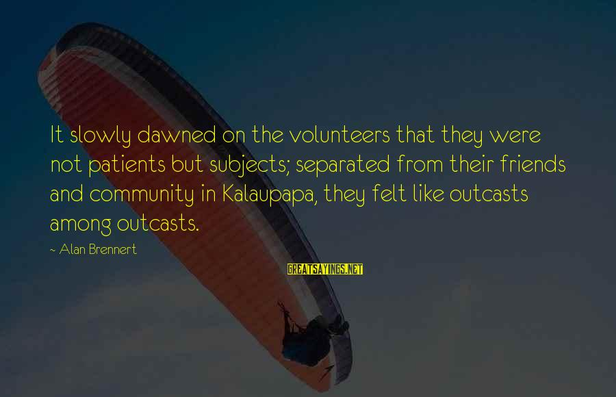 Volunteers Sayings By Alan Brennert: It slowly dawned on the volunteers that they were not patients but subjects; separated from