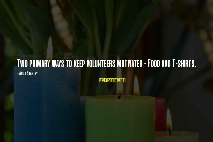 Volunteers Sayings By Andy Stanley: Two primary ways to keep volunteers motivated - Food and T-shirts.