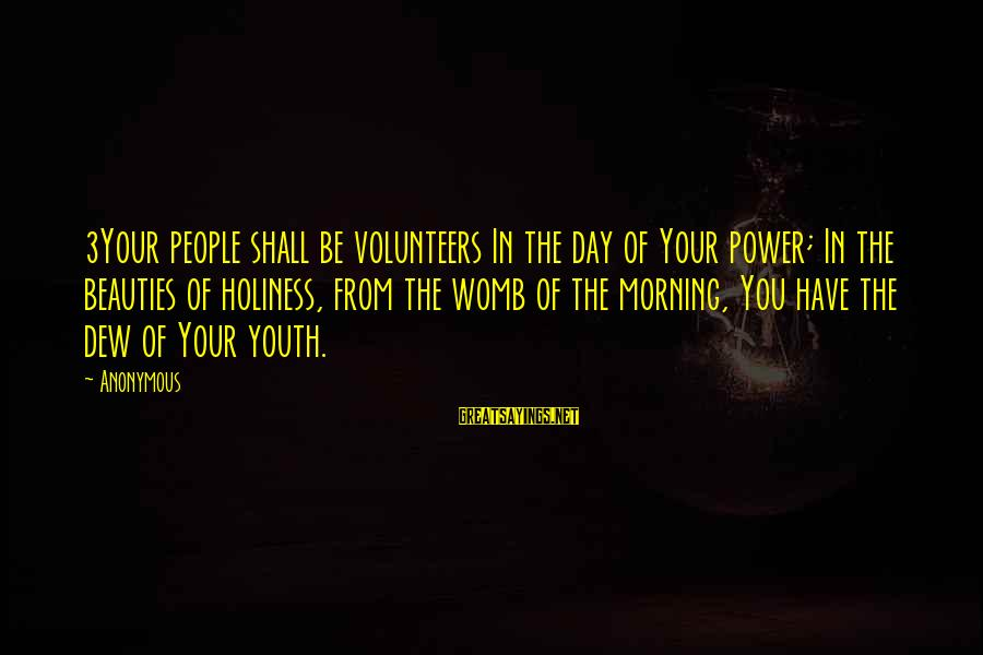 Volunteers Sayings By Anonymous: 3Your people shall be volunteers In the day of Your power; In the beauties of