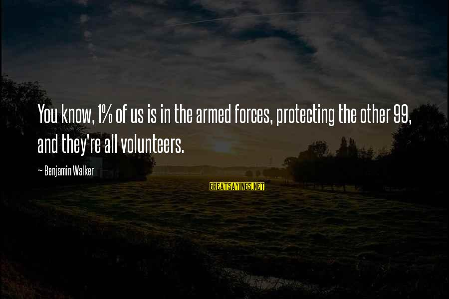 Volunteers Sayings By Benjamin Walker: You know, 1% of us is in the armed forces, protecting the other 99, and