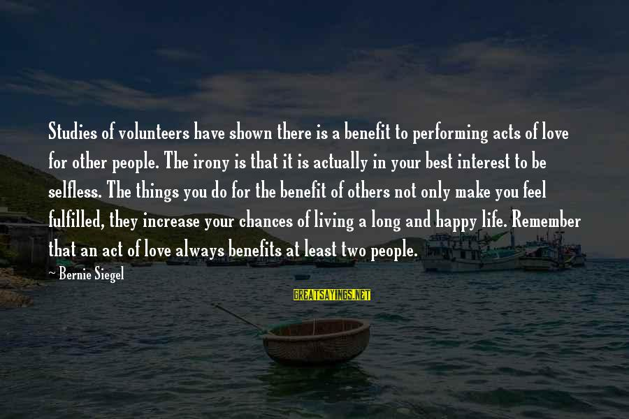 Volunteers Sayings By Bernie Siegel: Studies of volunteers have shown there is a benefit to performing acts of love for