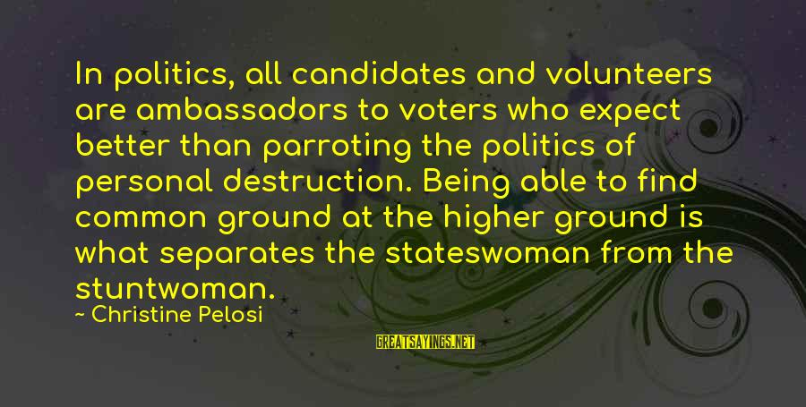 Volunteers Sayings By Christine Pelosi: In politics, all candidates and volunteers are ambassadors to voters who expect better than parroting
